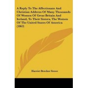 A Reply to the Affectionate and Christian Address of Many Thousands of Women of Great Britain and Ireland, to Their Sisters, the Women of the United States of America (1863) by Professor Harriet Beecher Stowe