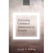 Reframing Catholic Theological Ethics by Joseph A. Selling