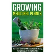 Growing Medicinal Plants - How to Grow and Harvest a Medicinal Garden for Healing, Curing, Beauty, and Glowing Radiant Skin by Barbara Glidewell