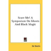 Scare Me! a Symposium on Ghosts and Black Magic by Ed Bodin