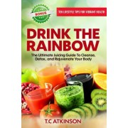 Drink the Rainbow: The Ultimate Juicing Guide to Cleanse, Detox, and Rejuvenate Your Body