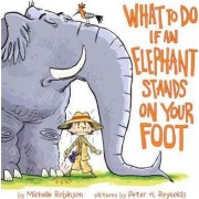 What to Do If an Elephant Stands on Your Foot by Michelle Robinson