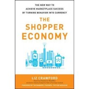 The Shopper Economy: The New Way to Achieve Marketplace Success by Turning Behavior into Currency by Liz Crawford