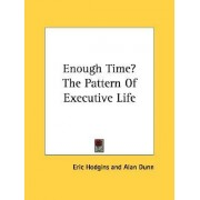 Enough Time? the Pattern of Executive Life by Eric Hodgins