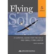 Flying Solo: A Survival Guide for the Solo and Small Firm Lawyer