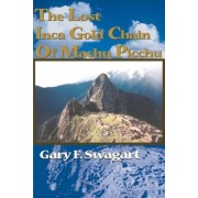 The Lost Inca Gold Chain of Machu Picchu by Gary F Swagart