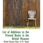List of Additions to the Printed Books in the British Museum by British Museum Dept of Pr Books