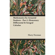 Mathematics for Actuarial Students - Part I, Elementary Differential & Integral Calculus by Harry Freeman