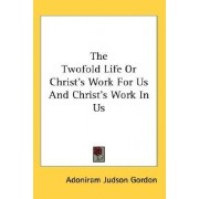 The Twofold Life or Christ's Work for Us and Christ's Work in Us by Adoniram Judson Gordon