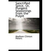 Sanctified Spice, Or, Pungent Seasonings from the Pulpit by Madison Clinton Peters