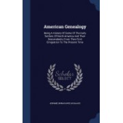 American Genealogy: Being a History of Some of the Early Settlers of North America and Their Descendants, from Their First Emigration to t