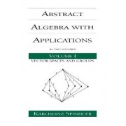 Abstract Algebra with Applications: Vector Spaces and Groups Volume 1 by Karlheinz Spindler