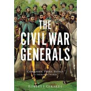 Robert I. Girardi The Civil War Generals: Comrades, Peers, Rivals_in Their Own Words