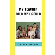 My Teacher Told Me I Could by Regenia M Rawlinson