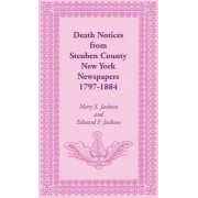 Death Notices from Steuben County, New York Newspapers, 1797-1884 by Mary Smith Jackson