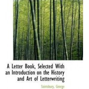 A Letter Book, Selected with an Introduction on the History and Art of Letterwriting by Saintsbury George