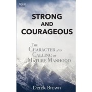 Strong and Courageous: The Character and Calling of Mature Manhood