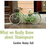 What We Really Know about Shakespeare by Caroline Healey Dall