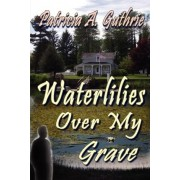 Waterlilies Over My Grave by Patricia A Guthrie