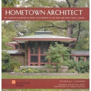Hometown Architect: The Complete Buildings of Frank Lloyd Wright in Oak Park and River Forest, Illinois, Hardcover