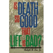 Is Death So Good That Life Is Bad? by Jr Ralph Lee