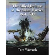 The Allied Defense of the Malay Barrier, 1941-1942 by Tom Womack