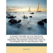 A Short History of the Printing Press and of the Improvements in Printing Machinery from the Time of Gutenberg Up to the Present Day by Robert Hoe