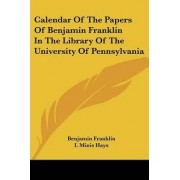 Calendar of the Papers of Benjamin Franklin in the Library of the University of Pennsylvania by Benjamin Franklin