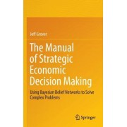 The Manual of Strategic Economic Decision Making: Using Bayesian Belief Networks to Solve Complex Problems