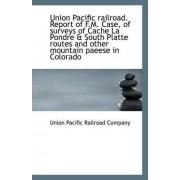 Union Pacific Railroad. Report of F.M. Case, of Surveys of Cache La Pondre & South Platte Routes and by Union Pacific Railroad Company