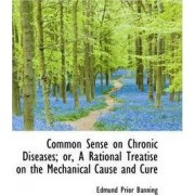 Common Sense on Chronic Diseases; Or, a Rational Treatise on the Mechanical Cause and Cure by Edmund Prior Banning