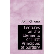 Lectures on the Elements or First Principles of Surgery by John Chiene