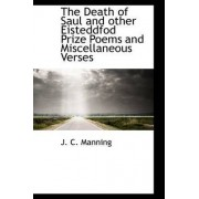 The Death of Saul and Other Eisteddfod Prize Poems and Miscellaneous Verses by J C Manning