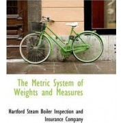 The Metric System of Weights and Measures by Boiler Inspection and Insurance Steam Boiler Inspection and Insurance