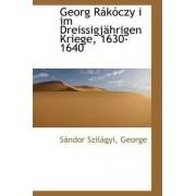 Georg R K Czy I Im Dreissigj Hrigen Kriege, 1630-1640 by Sndor Szilgyi George