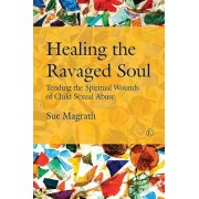 Healing the Ravaged Soul: Tending the Spiritual Wounds of Child Sexual Abuse