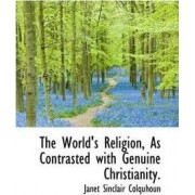 The World's Religion, as Contrasted with Genuine Christianity. by Janet Sinclair Colquhoun