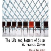 The Life and Letters of Sister St. Francis Xavier by One Of Her Sisters