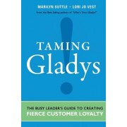 Taming Gladys!: The Busy Leader's Guide to Creating Fierce Customer Loyalty