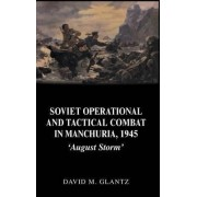 Soviet Operational and Tactical Combat in Manchuria, 1945 by Colonel David M. Glantz