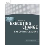 A Guide to Executing Change for Executive Leaders by Wayne R. Davis