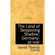 The Land of Deepening Shadow; Germany-At-War by Daniel Thomas Curtin