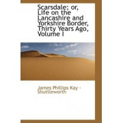 Scarsdale; Or, Life on the Lancashire and Yorkshire Border, Thirty Years Ago, Volume I by James Phillips Kay - Shuttleworth