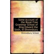 Some Account of the Royal Free Grammar School of King Edward the Sixth, in Shrewsbury by Shrewsbury School