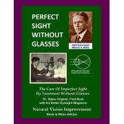 Perfect Sight Without Glasses: The Cure of Imperfect Sight by Treatment Without Glasses - Dr. Bates Original, First Book- Natural Vision Improvement