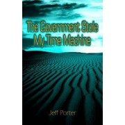 The Government Stole My Time Machine by Jeffrey Porter
