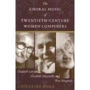 The Choral Music of Twentieth-Century Women Composers by Catherine Roma