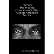 -Fathers- The Missing Component in the African-American Family by Rev. Avery Bolden PhD.