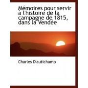 Macmoires Pour Servir an L'Histoire de La Campagne de 1815, Dans La Vendace by Charles D'Autichamp
