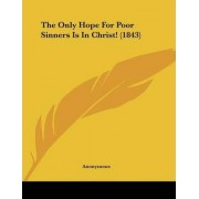 The Only Hope for Poor Sinners Is in Christ! (1843) by Anonymous